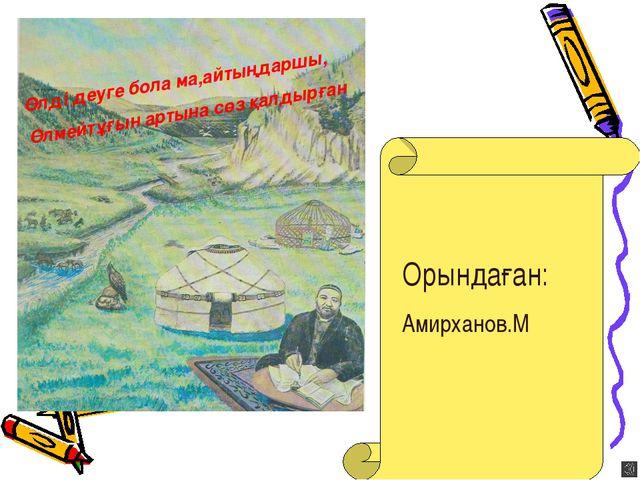 Орындаған: Амирханов.М Өлді деуге бола ма,айтыңдаршы, Өлмейтұғын артына сөз қ...
