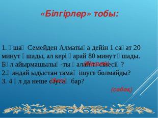 1. Ұшақ Семейден Алматыға дейін 1 сағат 20 минут ұшады, ал кері қарай 80 мин