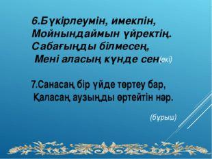 6.Бүкірлеумін, имекпін, Мойнындаймын үйректің. Сабағыңды білмесең, Мені аласы