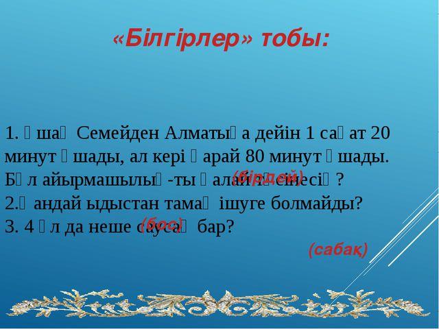 1. Ұшақ Семейден Алматыға дейін 1 сағат 20 минут ұшады, ал кері қарай 80 мин...