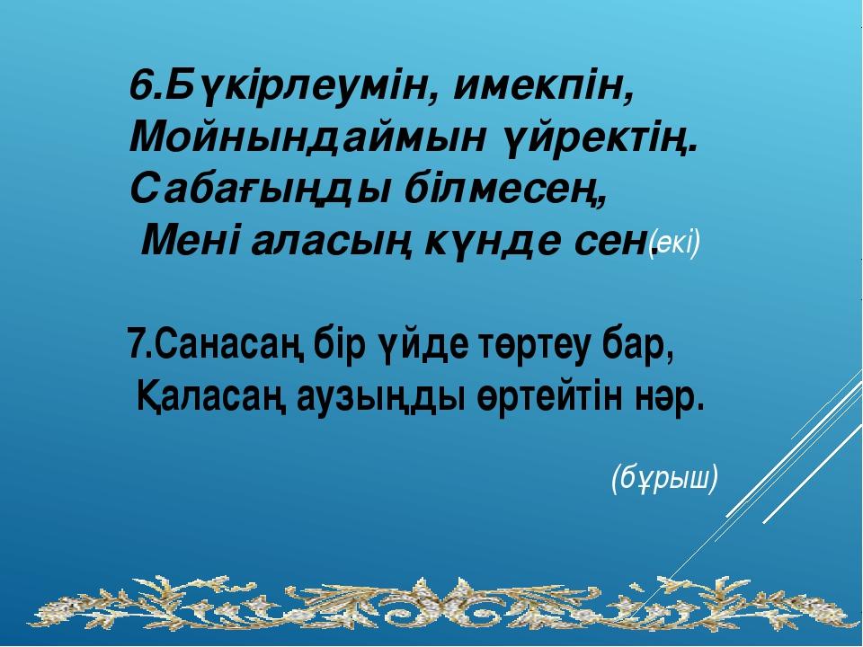 6.Бүкірлеумін, имекпін, Мойнындаймын үйректің. Сабағыңды білмесең, Мені аласы...