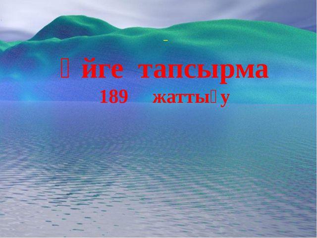 _ Үйге тапсырма 189 жаттығу
