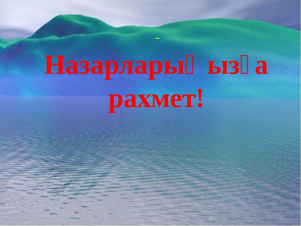 _ Назарларыңызға рахмет!