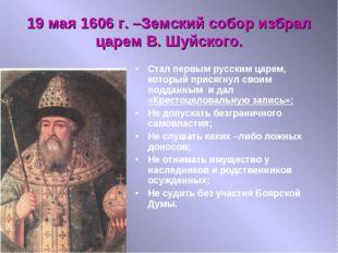 19 мая 1606 г. –Земский собор избрал царем В. Шуйского. Стал первым русским ц