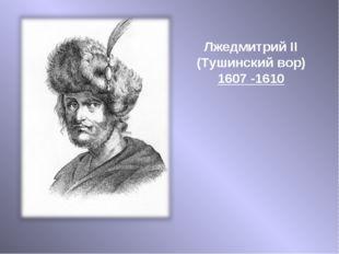 Лжедмитрий II (Тушинский вор) 1607 -1610