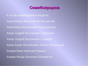 В состав семибоярщины входили: Князь Фёдор Иванович Мстиславский Князь Иван М