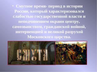Смутное время- период в истории России, который характеризовался слабостью го