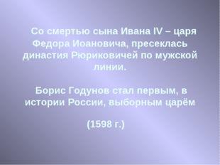 Со смертью сына Ивана IV – царя Федора Иоановича, пресеклась династия Рюрико
