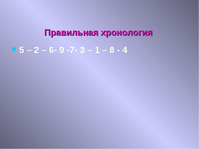 Правильная хронология 5 – 2 – 6- 9 -7- 3 – 1 – 8 - 4