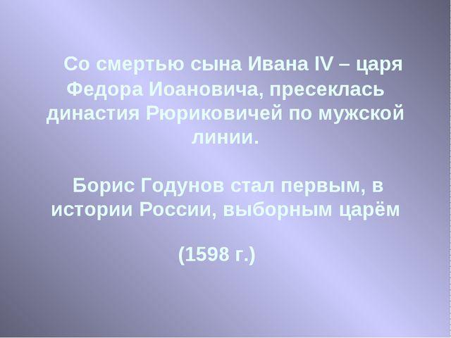 Со смертью сына Ивана IV – царя Федора Иоановича, пресеклась династия Рюрико...