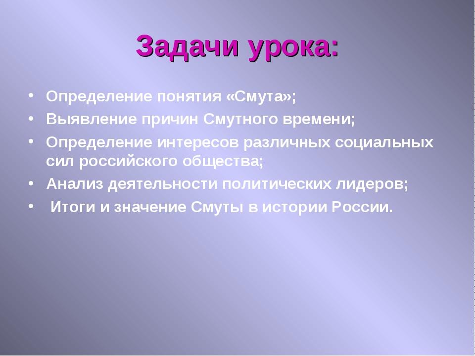 Задачи урока: Определение понятия «Смута»; Выявление причин Смутного времени;...