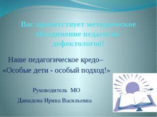 Вас приветствует методическое объединение педагогов-дефектологов! Наше педаг