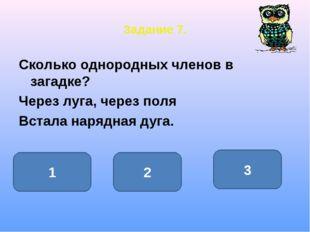 Задание 7. Сколько однородных членов в загадке? Через луга, через поля Встала
