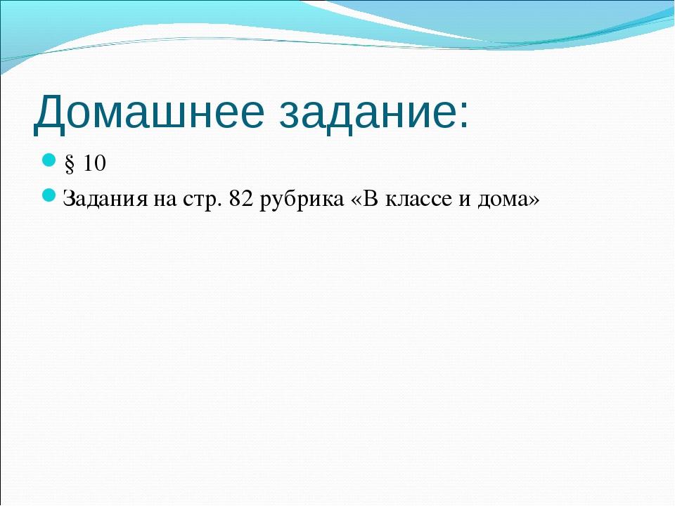 Домашнее задание: § 10 Задания на стр. 82 рубрика «В классе и дома»