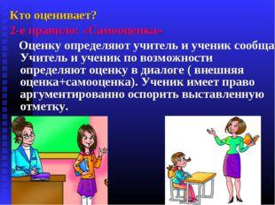 Кто оценивает? 2-е правило: «Самооценка» Оценку определяют учитель и ученик с