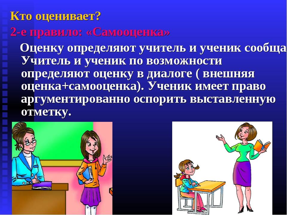 Кто оценивает? 2-е правило: «Самооценка» Оценку определяют учитель и ученик с...