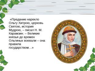«Предание нарекло Ольгу Хитрою, церковь Святою, история Мудрою, – писал Н. М