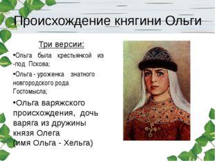 Происхождение княгини Ольги Три версии: Ольга была крестьянкой из -под Пскова