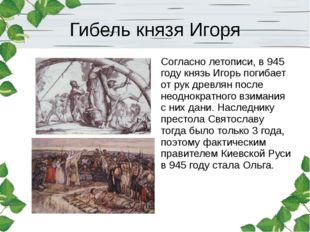 Гибель князя Игоря Согласно летописи, в 945 году князь Игорь погибает от рук