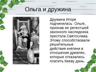 Ольга и дружина Дружина Игоря подчинилась Ольге, признав ее регентшей законно