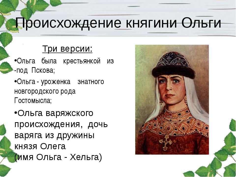 Происхождение княгини Ольги Три версии: Ольга была крестьянкой из -под Пскова...