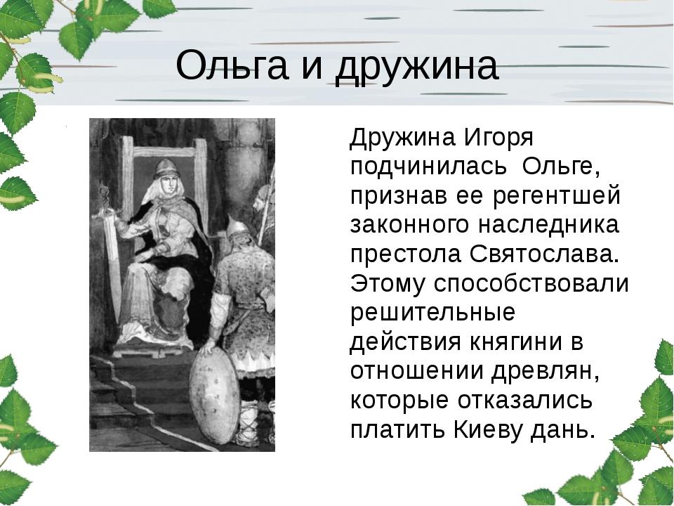 Ольга и дружина Дружина Игоря подчинилась Ольге, признав ее регентшей законно...
