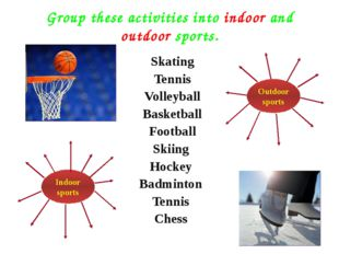 Group these activities into indoor and outdoor sports. Skating Tennis Volleyb