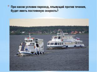 При каком условии пароход, плывущий против течения, будет иметь постоянную ск