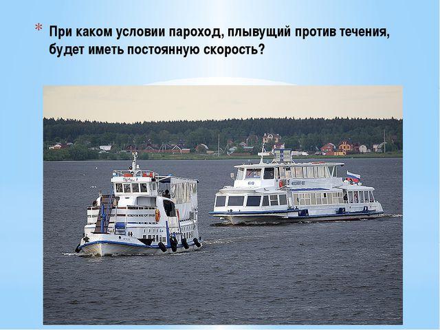 При каком условии пароход, плывущий против течения, будет иметь постоянную ск...