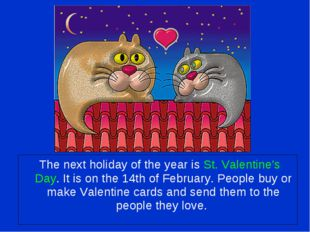 The next holiday of the year is St. Valentine's Day. It is on the 14th of Fe