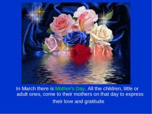 In March there is Mother's Day. All the children, little or adult ones, come