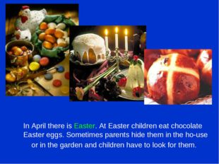 In April there is Easter. At Easter children eat chocolate Easter eggs. Some