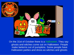 On the 31st of October there is a Halloween. They say ghosts and witches com