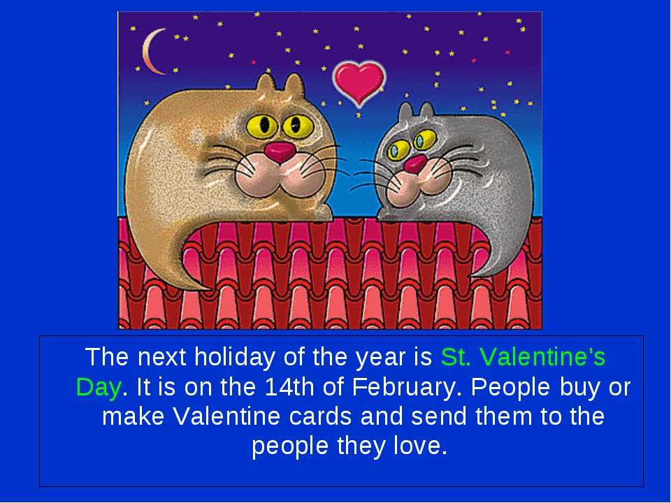 The next holiday of the year is St. Valentine's Day. It is on the 14th of Fe...
