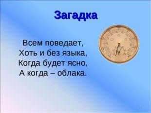 Загадка * Всем поведает, Хоть и без языка, Когда будет ясно, А когда – облака.