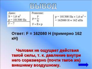 Ответ: F = 162080 H (примерно 162 кН) Человек не ощущает действия такой сил