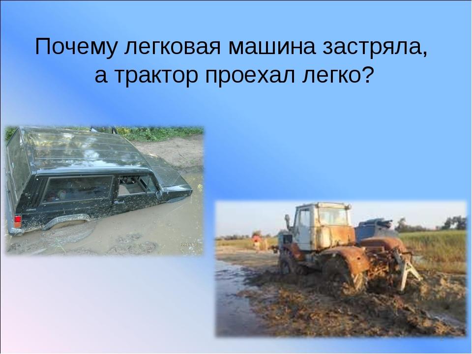 Почему легковая машина застряла, а трактор проехал легко? *