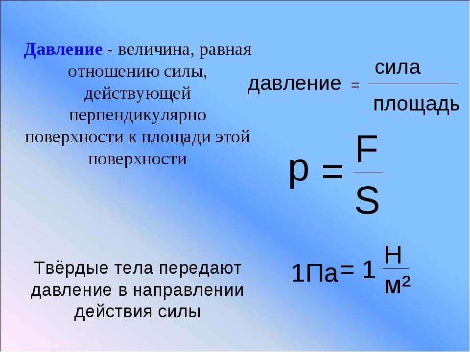 давление = сила площадь р = F S 1Па = 1 Н м² Давление - величина, равная отно...
