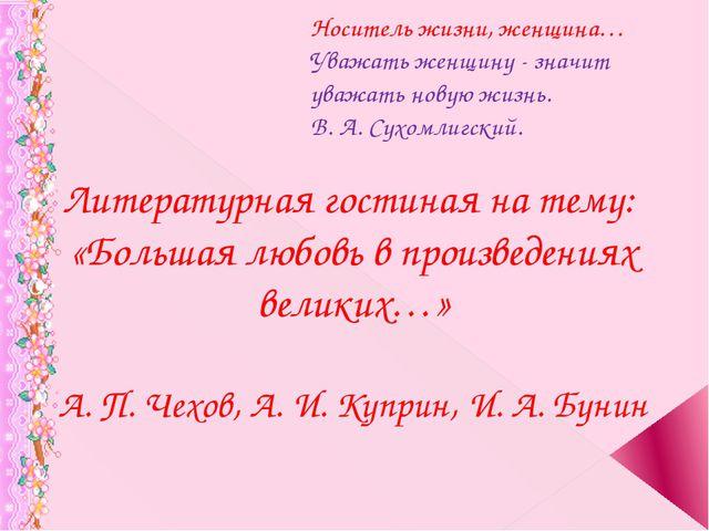 Носитель жизни, женщина… Уважать женщину - значит уважать новую жизнь. В. А....