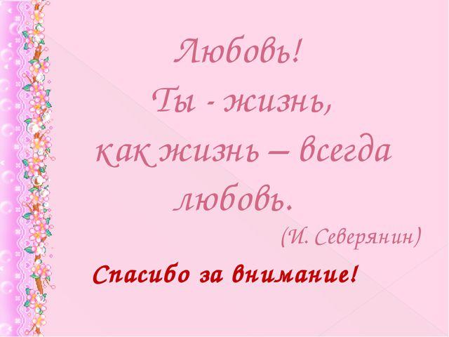 Любовь! Ты - жизнь, как жизнь – всегда любовь. (И. Северянин) Спасибо за вним...
