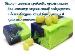Мыло – моющее средство, применяемое для очистки загрязненной поверхности и де