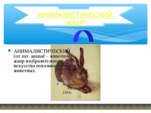 АНИМАЛИСТИЧЕСКИЙ ЖАНР АНИМАЛИСТИЧЕСКИЙ (от лат. animal – животное)— жанр изоб
