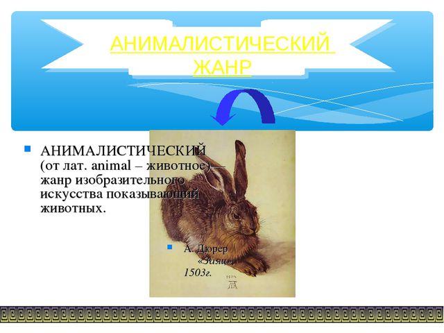 АНИМАЛИСТИЧЕСКИЙ ЖАНР АНИМАЛИСТИЧЕСКИЙ (от лат. animal – животное)— жанр изоб...