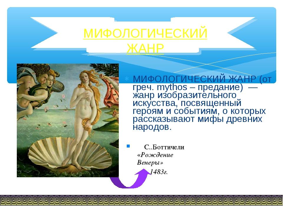 МИФОЛОГИЧЕСКИЙ ЖАНР (от греч. mythos – предание) — жанр изобразительного иску...