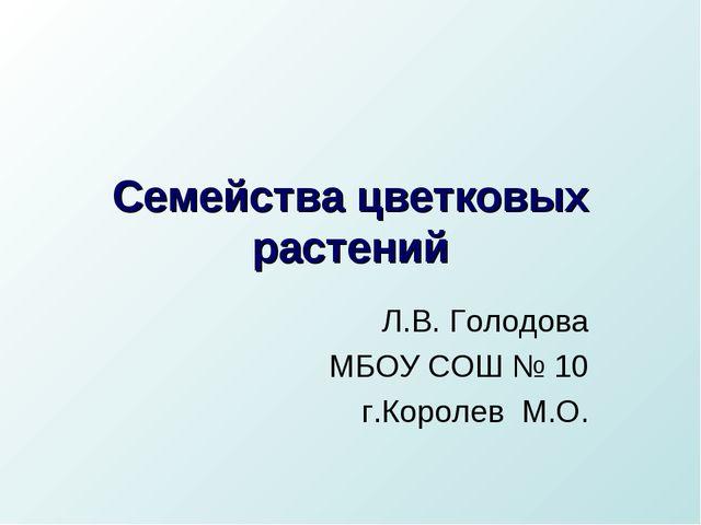 Семейства цветковых растений Л.В. Голодова МБОУ СОШ № 10 г.Королев М.О.