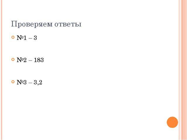 Проверяем ответы №1 – 3 №2 – 183 №3 – 3,2