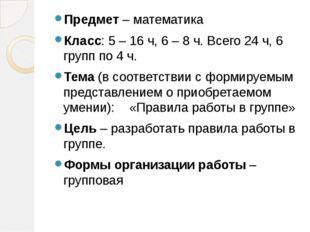 Предмет – математика Класс: 5 – 16 ч, 6 – 8 ч. Всего 24 ч, 6 групп по 4 ч. Те