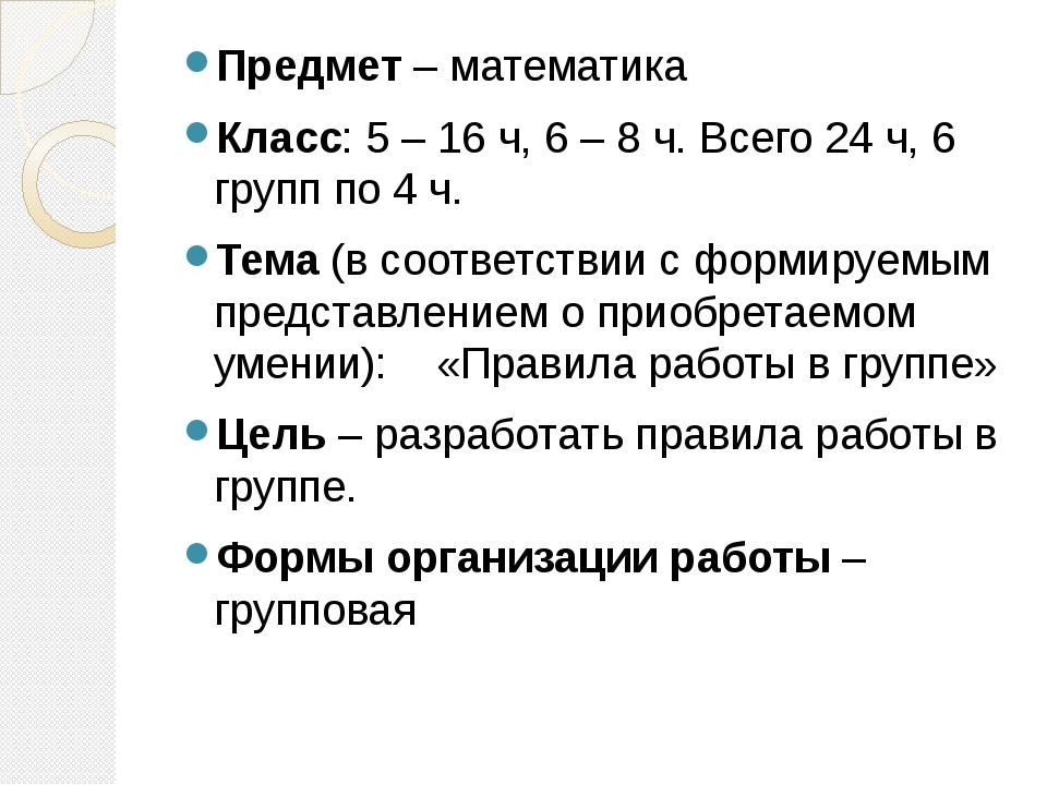 Предмет – математика Класс: 5 – 16 ч, 6 – 8 ч. Всего 24 ч, 6 групп по 4 ч. Те...