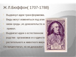 Ж Л.Бюффон( 1707-1788) Выдвинул идеи трансформизма. Виды могут изменяться под