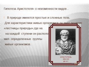 Гипотеза Аристотеля- о неизменности видов . В природе имеются простые и сложн